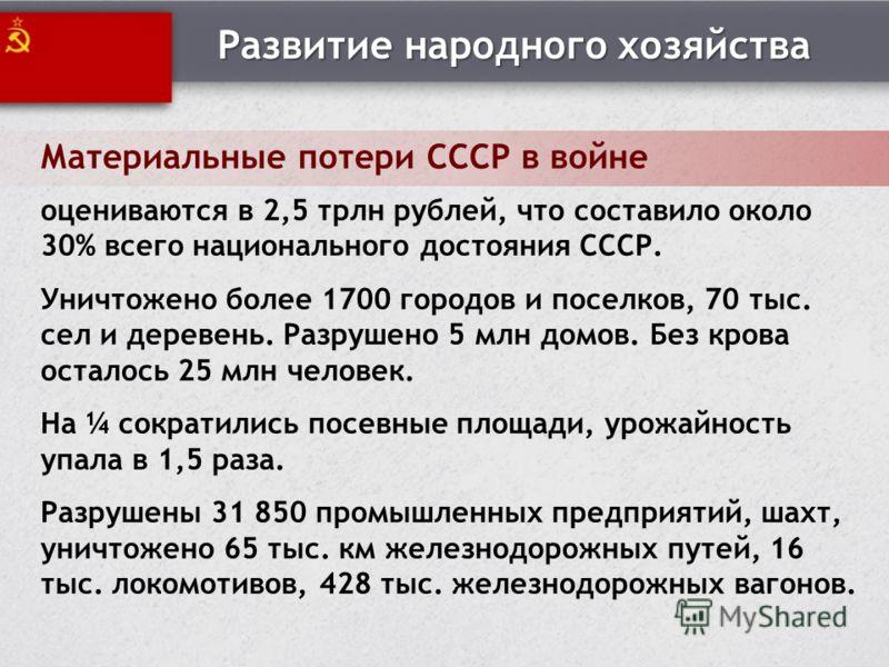 Развитие народного хозяйства Материальные потери СССР в войне оцениваются в 2,5 трлн рублей, что составило около 30% всего национального достояния СССР. Уничтожено более 1700 городов и поселков, 70 тыс. сел и деревень. Разрушено 5 млн домов. Без кров