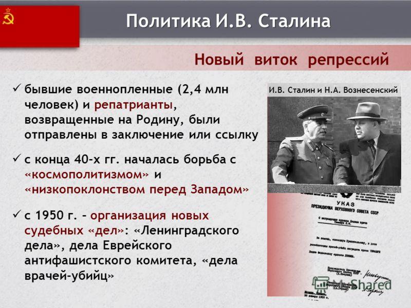 Политика И.В. Сталина Новый виток репрессий бывшие военнопленные (2,4 млн человек) и репатрианты, возвращенные на Родину, были отправлены в заключение или ссылку с конца 40-х гг. началась борьба с «космополитизмом» и «низкопоклонством перед Западом»