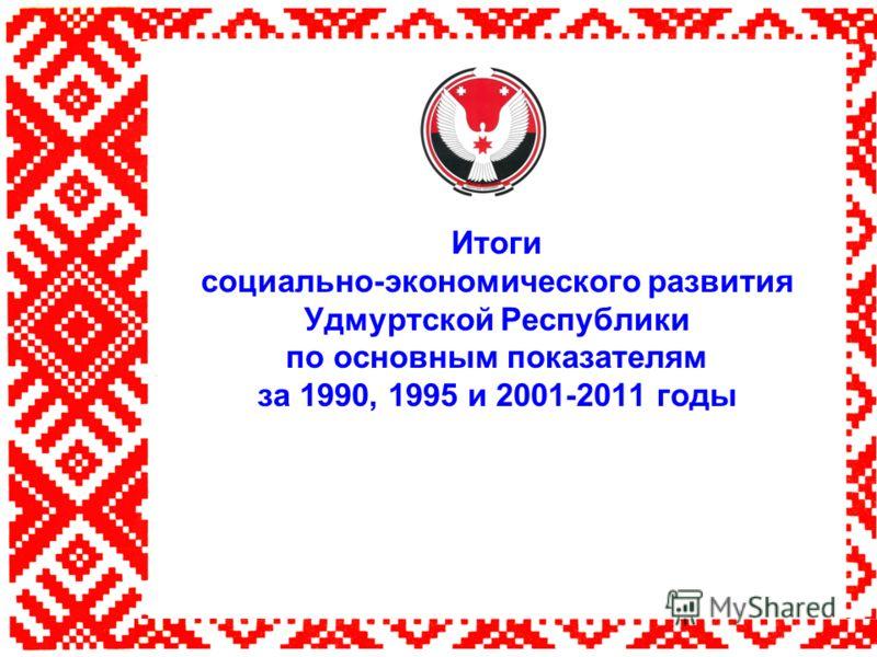 Итоги социально-экономического развития Удмуртской Республики по основным показателям за 1990, 1995 и 2001-2011 годы