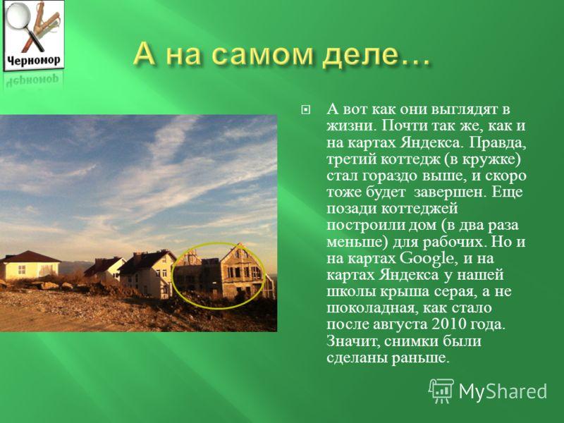 Вот так выглядит карта от Google: три коттеджа стоят с непокрытыми крышами. А вот карты с Яндекса : две крыши уже сделаны.