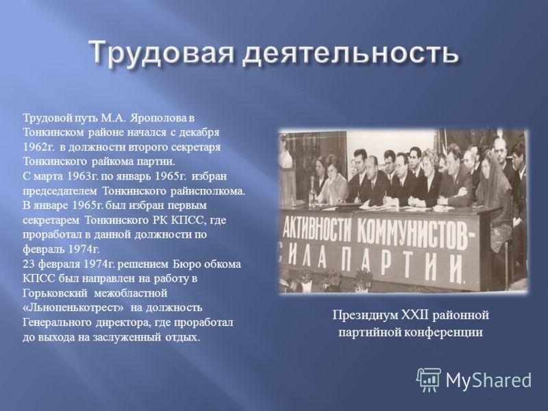 Президиум XXII районной партийной конференции Трудовой путь М. А. Ярополова в Тонкинском районе начался с декабря 1962 г. в должности второго секретаря Тонкинского райкома партии. С марта 1963 г. по январь 1965 г. избран председателем Тонкинского рай