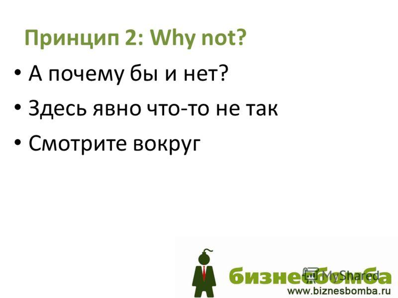 Принцип 2: Why not? А почему бы и нет? Здесь явно что-то не так Смотрите вокруг