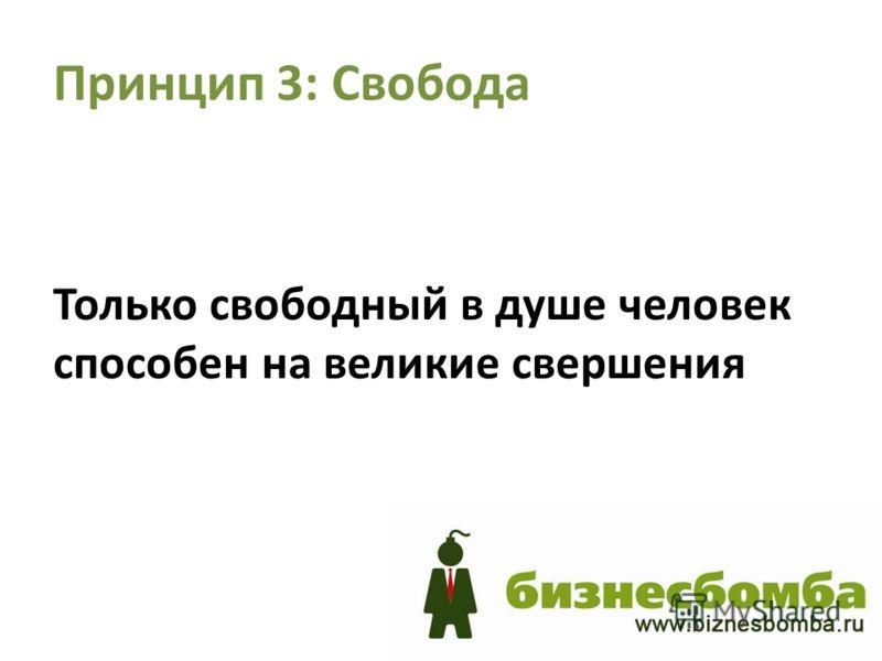 Принцип 3: Свобода Только свободный в душе человек способен на великие свершения