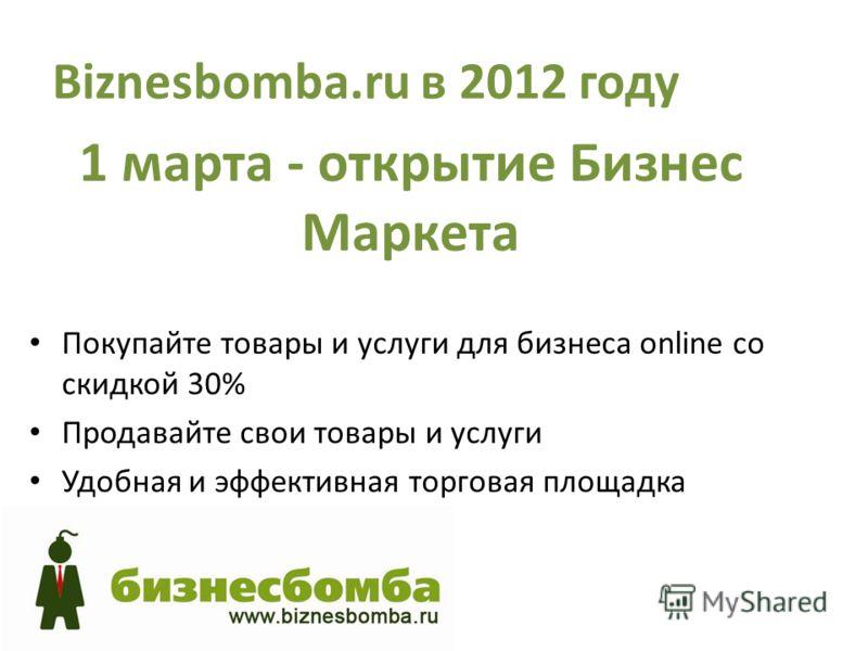 Biznesbomba.ru в 2012 году 1 марта - открытие Бизнес Маркета Покупайте товары и услуги для бизнеса online со скидкой 30% Продавайте свои товары и услуги Удобная и эффективная торговая площадка