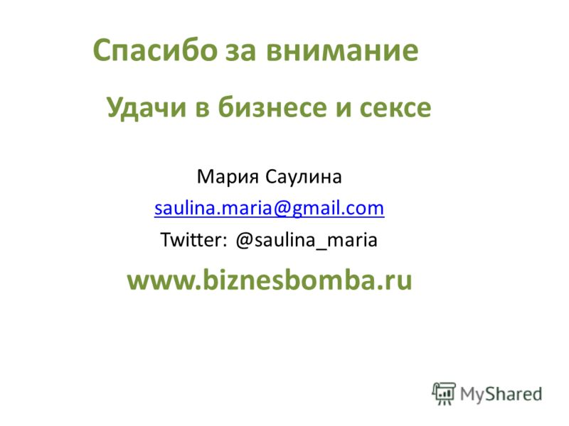 Спасибо за внимание Удачи в бизнесе и сексе Мария Саулина saulina.maria@gmail.com Twitter: @saulina_maria www.biznesbomba.ru