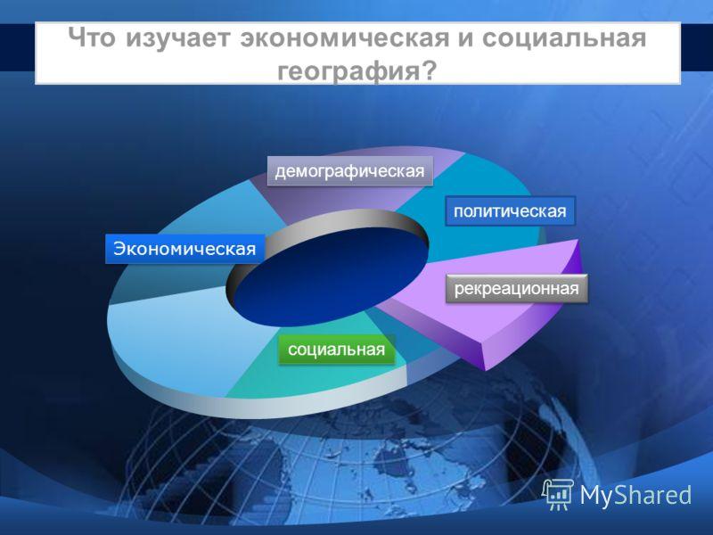 Что изучает экономическая и социальная география? Экономическая демографическая политическая рекреационная социальная