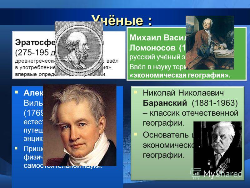 Учёные : Эратосфен Киренский (275-195 до н.э.) – древнегреческий учёный, впервые ввёл в употребление термин «география», впервые определил размер Земли. Александр Фридрих Вильгельм Гумбольдт (1769-1859) – немецкий естествоиспытатель и путешественник,