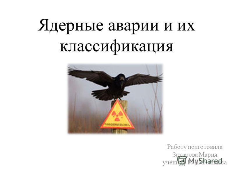 Ядерные аварии и их классификация Работу подготовила Захарова Мария ученица 10 «М» класса