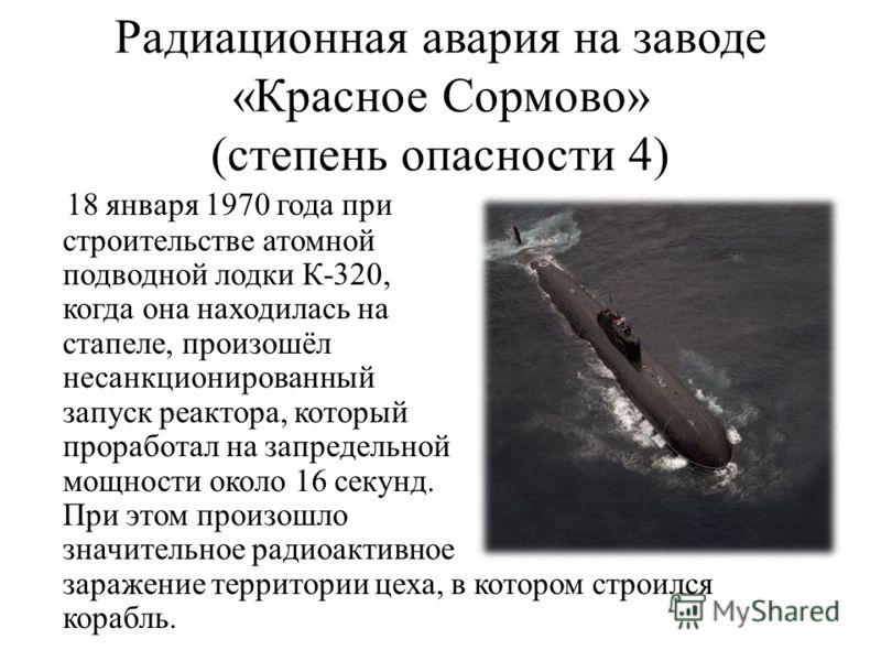 Радиационная авария на заводе «Красное Сормово» (степень опасности 4) 18 января 1970 года при строительстве атомной подводной лодки К-320, когда она находилась на стапеле, произошёл несанкционированный запуск реактора, который проработал на запредель