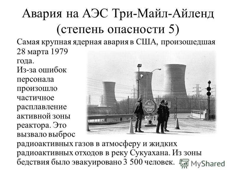 Авария на АЭС Три-Майл-Айленд (степень опасности 5) Самая крупная ядерная авария в США, произошедшая 28 марта 1979 года. Из-за ошибок персонала произошло частичное расплавление активной зоны реактора. Это вызвало выброс радиоактивных газов в атмосфер