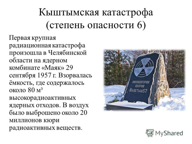 Кыштымская катастрофа (степень опасности 6) Первая крупная радиационная катастрофа произошла в Челябинской области на ядерном комбинате «Маяк» 29 сентября 1957 г. Взорвалась ёмкость, где содержалось около 80 м³ высокорадиоактивных ядерных отходов. В