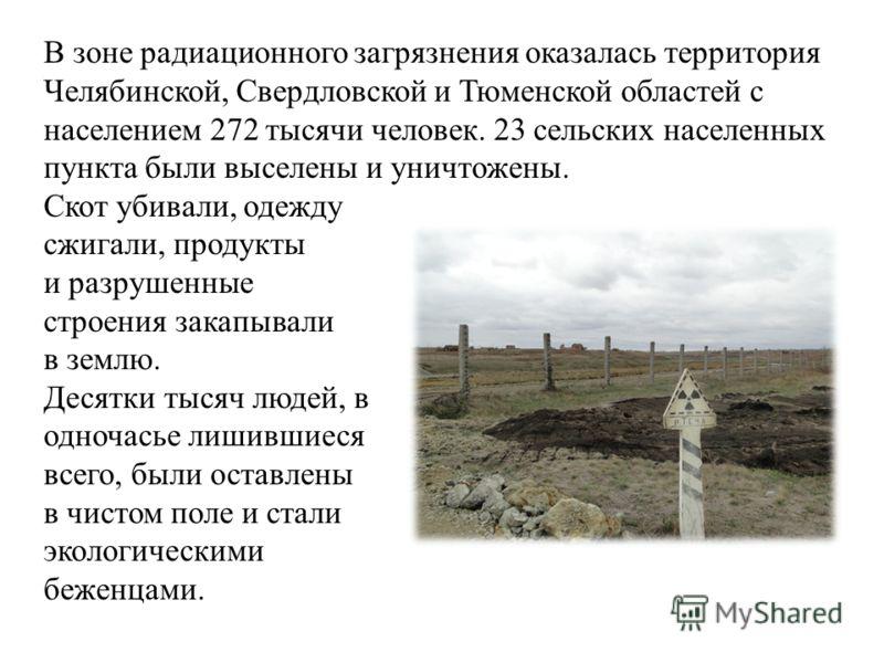 В зоне радиационного загрязнения оказалась территория Челябинской, Свердловской и Тюменской областей с населением 272 тысячи человек. 23 сельских населенных пункта были выселены и уничтожены. Скот убивали, одежду сжигали, продукты и разрушенные строе