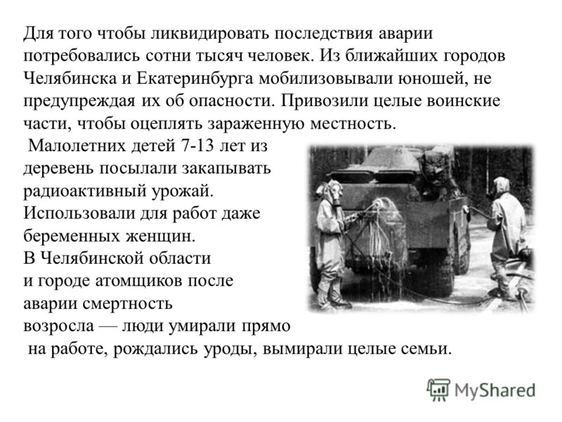 Для того чтобы ликвидировать последствия аварии потребовались сотни тысяч человек. Из ближайших городов Челябинска и Екатеринбурга мобилизовывали юношей, не предупреждая их об опасности. Привозили целые воинские части, чтобы оцеплять зараженную местн