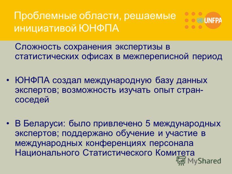 Проблемные области, решаемые инициативой ЮНФПА Сложность сохранения экспертизы в статистических офисах в межпереписной период ЮНФПА создал международную базу данных экспертов; возможность изучать опыт стран- соседей В Беларуси: было привлечено 5 межд
