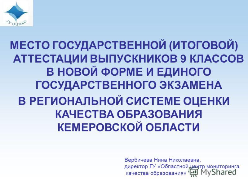 Вербичева Нина Николаевна, директор ГУ «Областной центр мониторинга качества образования» МЕСТО ГОСУДАРСТВЕННОЙ (ИТОГОВОЙ) АТТЕСТАЦИИ ВЫПУСКНИКОВ 9 КЛАССОВ В НОВОЙ ФОРМЕ И ЕДИНОГО ГОСУДАРСТВЕННОГО ЭКЗАМЕНА В РЕГИОНАЛЬНОЙ СИСТЕМЕ ОЦЕНКИ КАЧЕСТВА ОБРАЗ