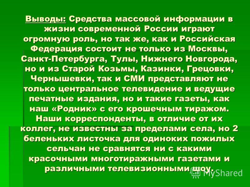 Выводы: Средства массовой информации в жизни современной России играют огромную роль, но так же, как и Российская Федерация состоит не только из Москвы, Санкт-Петербурга, Тулы, Нижнего Новгорода, но и из Старой Козьмы, Казинки, Грецовки, Чернышевки,