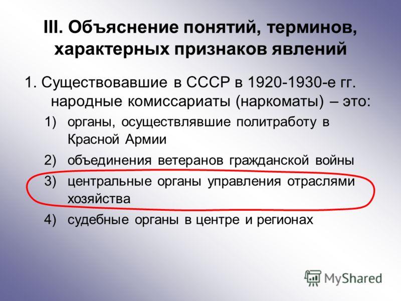 III. Объяснение понятий, терминов, характерных признаков явлений 1. Существовавшие в СССР в 1920-1930-е гг. народные комиссариаты (наркоматы) – это: 1)органы, осуществлявшие политработу в Красной Армии 2)объединения ветеранов гражданской войны 3)цент