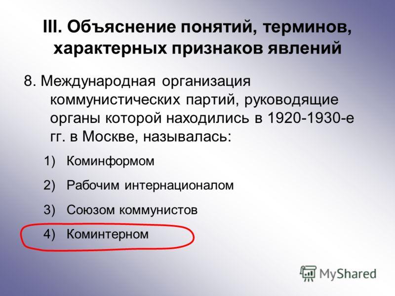 III. Объяснение понятий, терминов, характерных признаков явлений 8. Международная организация коммунистических партий, руководящие органы которой находились в 1920-1930-е гг. в Москве, называлась: 1)Коминформом 2)Рабочим интернационалом 3)Союзом комм