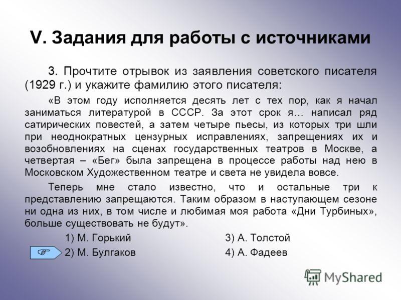V. Задания для работы с источниками 3. Прочтите отрывок из заявления советского писателя (1929 г.) и укажите фамилию этого писателя: «В этом году исполняется десять лет с тех пор, как я начал заниматься литературой в СССР. За этот срок я… написал ряд