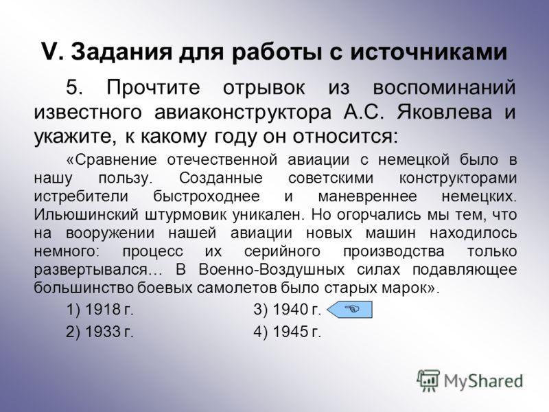 V. Задания для работы с источниками 5. Прочтите отрывок из воспоминаний известного авиаконструктора А.С. Яковлева и укажите, к какому году он относится: «Сравнение отечественной авиации с немецкой было в нашу пользу. Созданные советскими конструктора