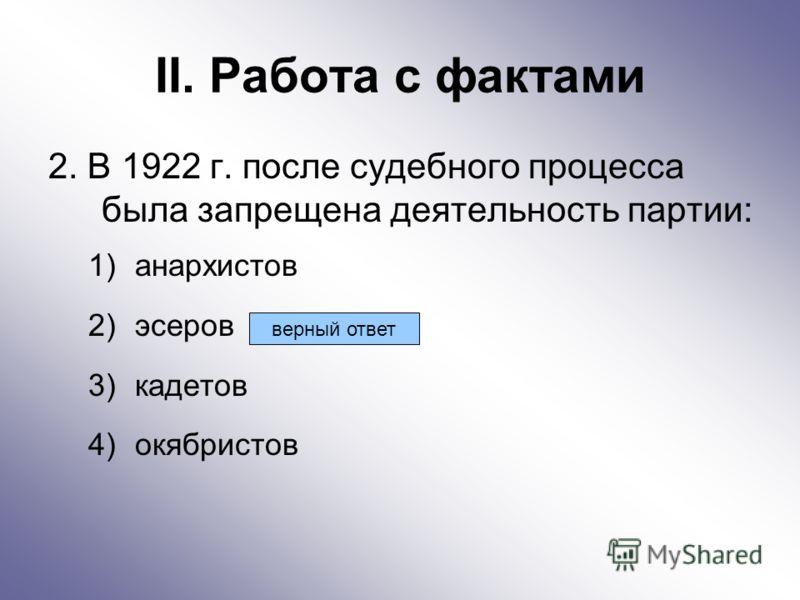 II. Работа с фактами 2. В 1922 г. после судебного процесса была запрещена деятельность партии: 1)анархистов 2)эсеров 3)кадетов 4)окябристов верный ответ