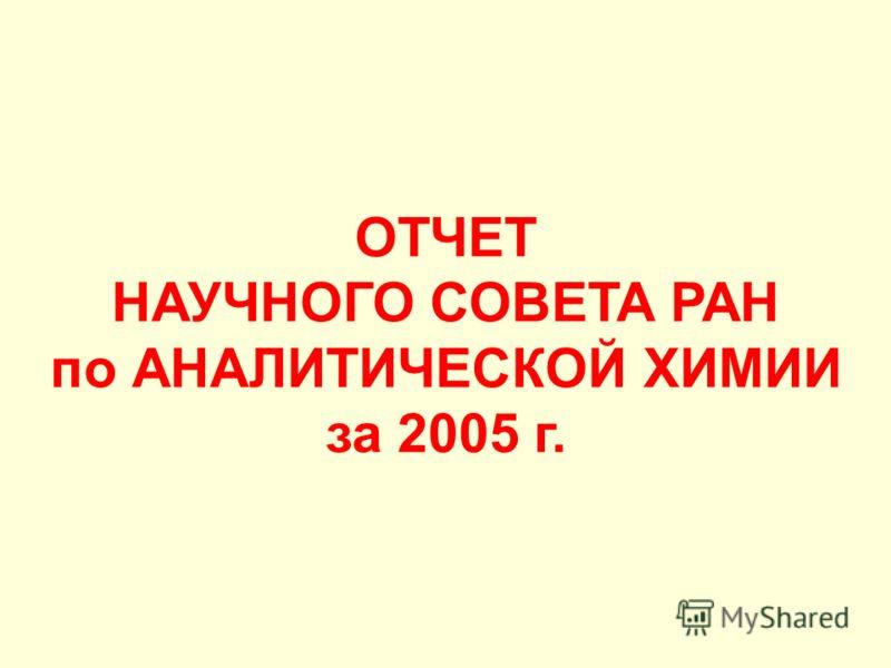 ОТЧЕТ НАУЧНОГО СОВЕТА РАН по АНАЛИТИЧЕСКОЙ ХИМИИ за 2005 г.