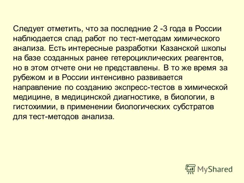 Следует отметить, что за последние 2 -3 года в России наблюдается спад работ по тест-методам химического анализа. Есть интересные разработки Казанской школы на базе созданных ранее гетероциклических реагентов, но в этом отчете они не представлены. В