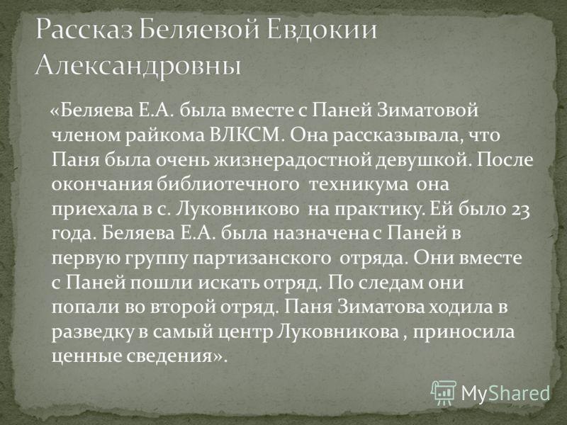 «Беляева Е.А. была вместе с Паней Зиматовой членом райкома ВЛКСМ. Она рассказывала, что Паня была очень жизнерадостной девушкой. После окончания библиотечного техникума она приехала в с. Луковниково на практику. Ей было 23 года. Беляева Е.А. была наз