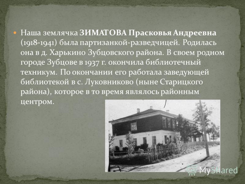 Наша землячка ЗИМАТОВА Прасковья Андреевна (1918-1941) была партизанкой-разведчицей. Родилась она в д. Харькино Зубцовского района. В своем родном городе Зубцове в 1937 г. окончила библиотечный техникум. По окончании его работала заведующей библиотек