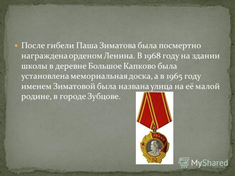 После гибели Паша Зиматова была посмертно награждена орденом Ленина. В 1968 году на здании школы в деревне Большое Капково была установлена мемориальная доска, а в 1965 году именем Зиматовой была названа улица на её малой родине, в городе Зубцове.