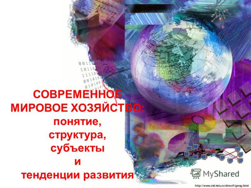 СОВРЕМЕННОЕ МИРОВОЕ ХОЗЯЙСТВО: понятие, структура, субъекты и тенденции развития http://www.otd.tstu.ru/direct1/geog.html