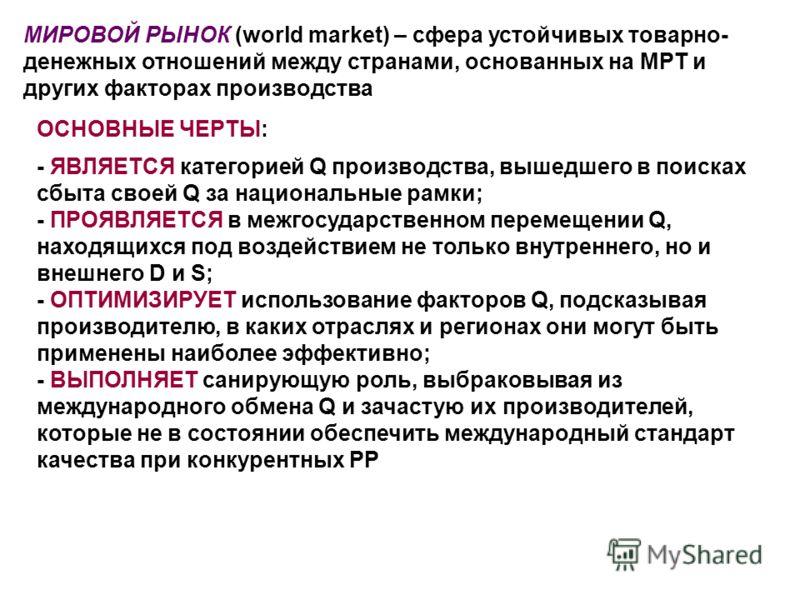МИРОВОЙ РЫНОК (world market) – сфера устойчивых товарно- денежных отношений между странами, основанных на МРТ и других факторах производства - ЯВЛЯЕТСЯ категорией Q производства, вышедшего в поисках сбыта своей Q за национальные рамки; - ПРОЯВЛЯЕТСЯ