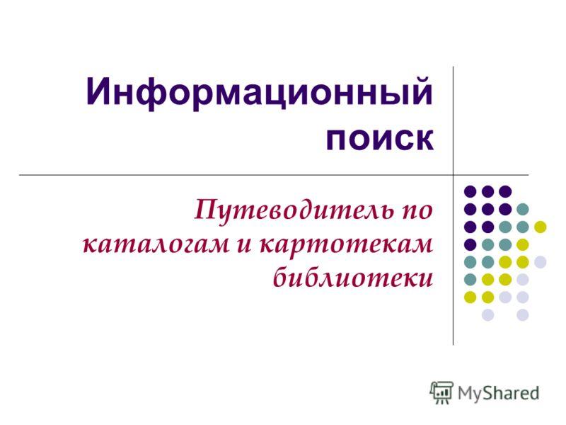 Информационный поиск Путеводитель по каталогам и картотекам библиотеки