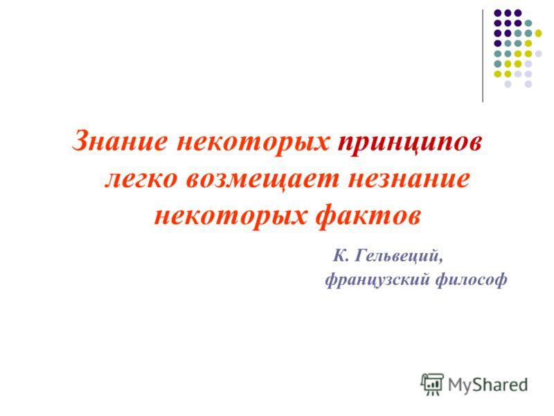 Знание некоторых принципов легко возмещает незнание некоторых фактов К. Гельвеций, французский философ