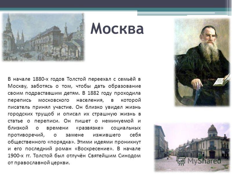 Москва В начале 1880-х годов Толстой переехал с семьёй в Москву, заботясь о том, чтобы дать образование своим подраставшим детям. В 1882 году проходила перепись московского населения, в которой писатель принял участие. Он близко увидел жизнь городски