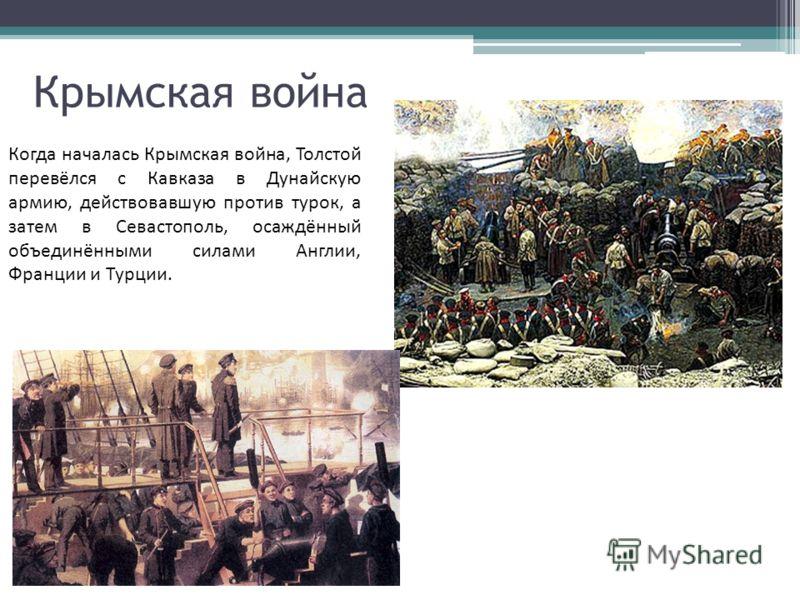 Крымская война Когда началась Крымская война, Толстой перевёлся с Кавказа в Дунайскую армию, действовавшую против турок, а затем в Севастополь, осаждённый объединёнными силами Англии, Франции и Турции.