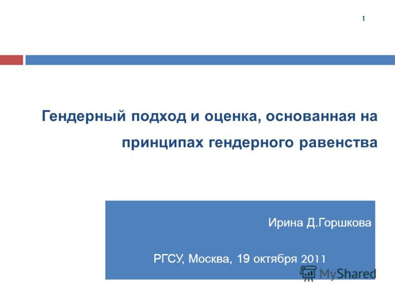 Гендерный подход и оценка, основанная на принципах гендерного равенства Ирина Д.Горшкова РГСУ, Москва, 19 октября 2011 1