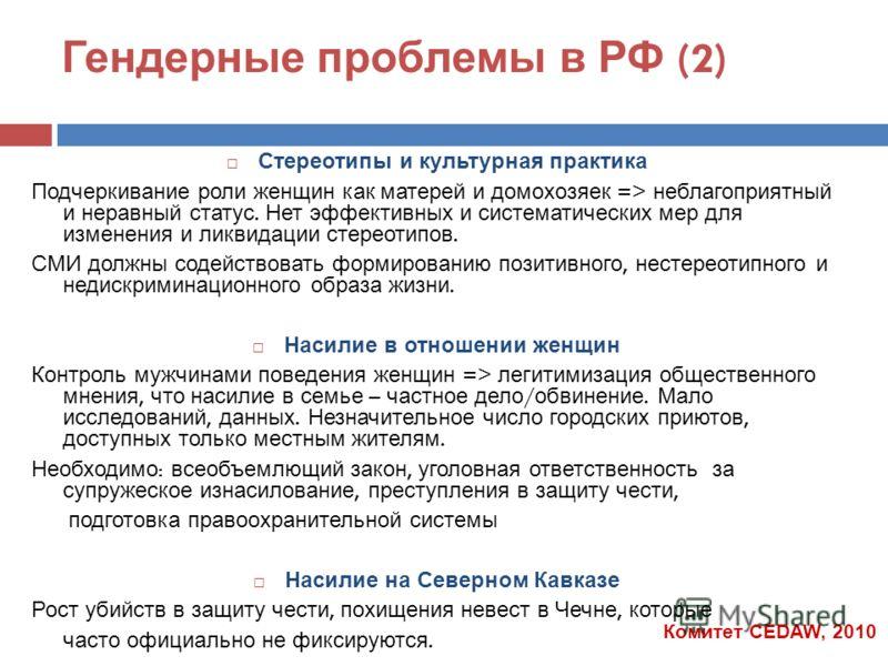 Гендерные проблемы в РФ (2) Стереотипы и культурная практика Подчеркивание роли женщин как матерей и домохозяек => неблагоприятный и неравный статус. Нет эффективных и систематических мер для изменения и ликвидации стереотипов. СМИ должны содействова