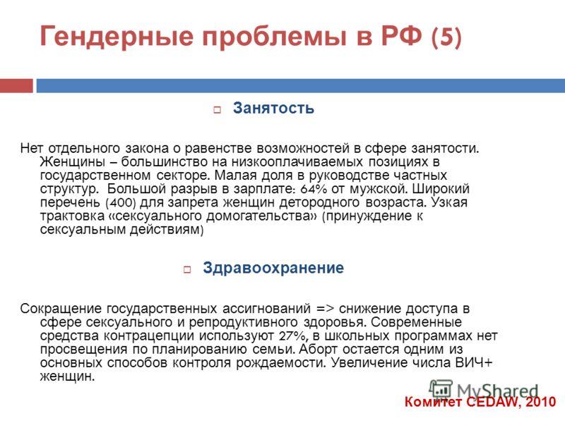 Гендерные проблемы в РФ (5) Занятость Нет отдельного закона о равенстве возможностей в сфере занятости. Женщины – большинство на низкооплачиваемых позициях в государственном секторе. Малая доля в руководстве частных структур. Большой разрыв в зарплат