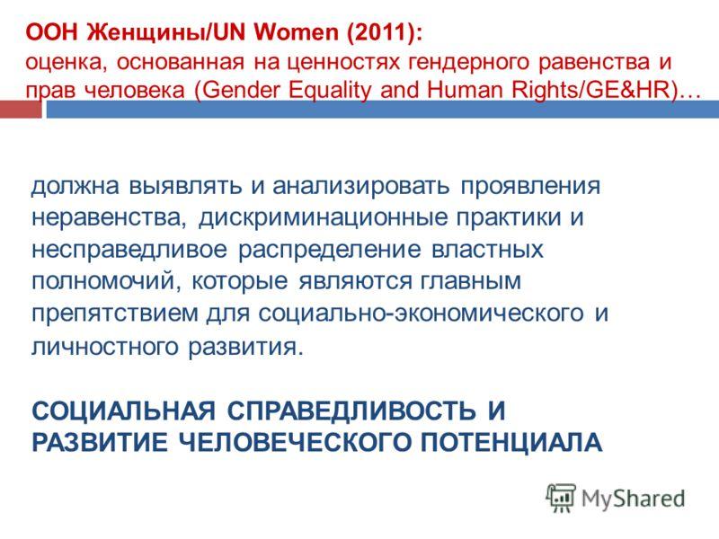 ООН Женщины/UN Women (2011): оценка, основанная на ценностях гендерного равенства и прав человека (Gender Equality and Human Rights/GE&HR)… должна выявлять и анализировать проявления неравенства, дискриминационные практики и несправедливое распределе