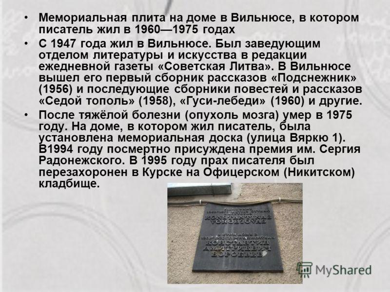 Мемориальная плита на доме в Вильнюсе, в котором писатель жил в 19601975 годах С 1947 года жил в Вильнюсе. Был заведующим отделом литературы и искусства в редакции ежедневной газеты «Советская Литва». В Вильнюсе вышел его первый сборник рассказов «По