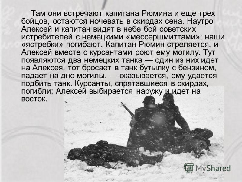 Там они встречают капитана Рюмина и еще трех бойцов, остаются ночевать в скирдах сена. Наутро Алексей и капитан видят в небе бой советских истребителей с немецкими «мессершмиттами»; наши «ястребки» погибают. Капитан Рюмин стреляется, и Алексей вместе