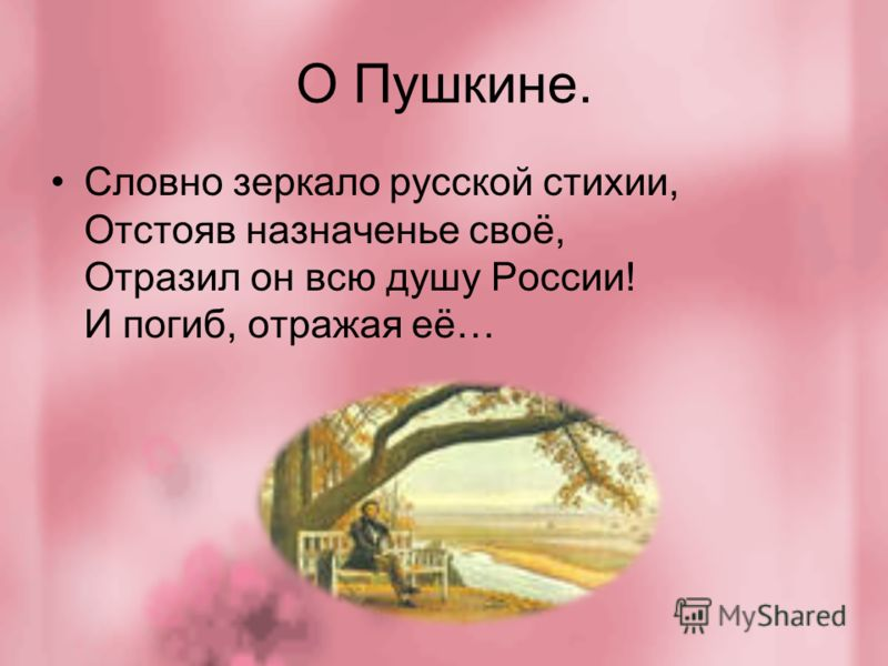 О Пушкине. Словно зеркало русской стихии, Отстояв назначенье своё, Отразил он всю душу России! И погиб, отражая её…