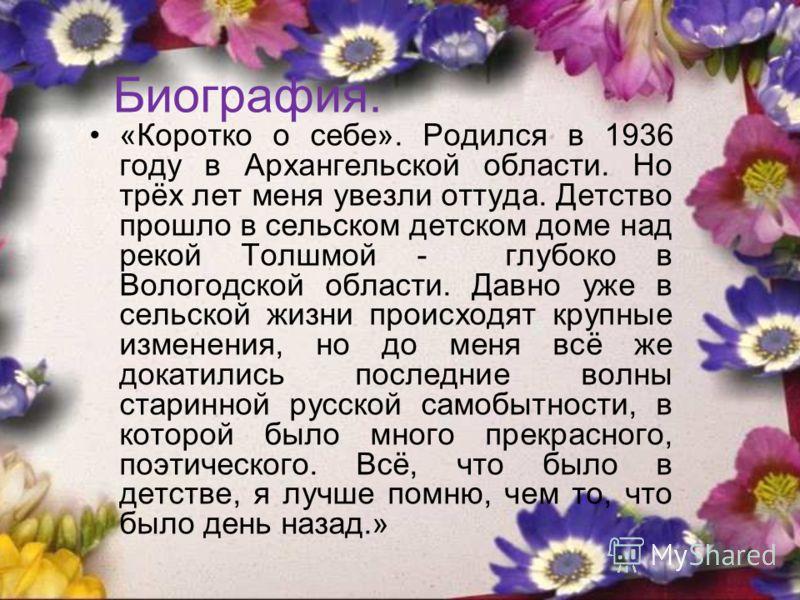 Биография. «Коротко о себе». Родился в 1936 году в Архангельской области. Но трёх лет меня увезли оттуда. Детство прошло в сельском детском доме над рекой Толшмой - глубоко в Вологодской области. Давно уже в сельской жизни происходят крупные изменени