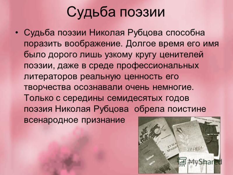 Судьба поэзии Судьба поэзии Николая Рубцова способна поразить воображение. Долгое время его имя было дорого лишь узкому кругу ценителей поэзии, даже в среде профессиональных литераторов реальную ценность его творчества осознавали очень немногие. Толь