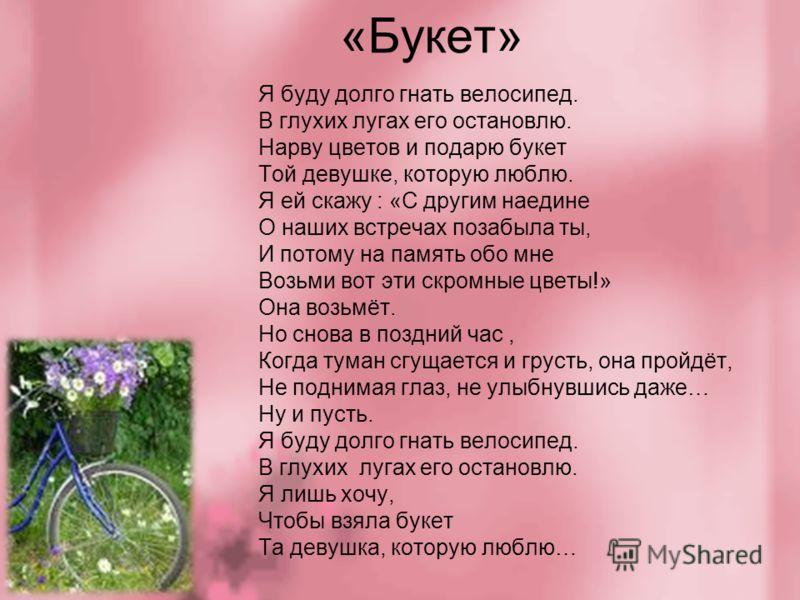 «Букет» Я буду долго гнать велосипед. В глухих лугах его остановлю. Нарву цветов и подарю букет Той девушке, которую люблю. Я ей скажу : «С другим наедине О наших встречах позабыла ты, И потому на память обо мне Возьми вот эти скромные цветы!» Она во