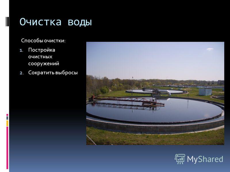 Очистка воды Способы очистки: 1. Постройка очистных сооружений 2. Сократить выбросы