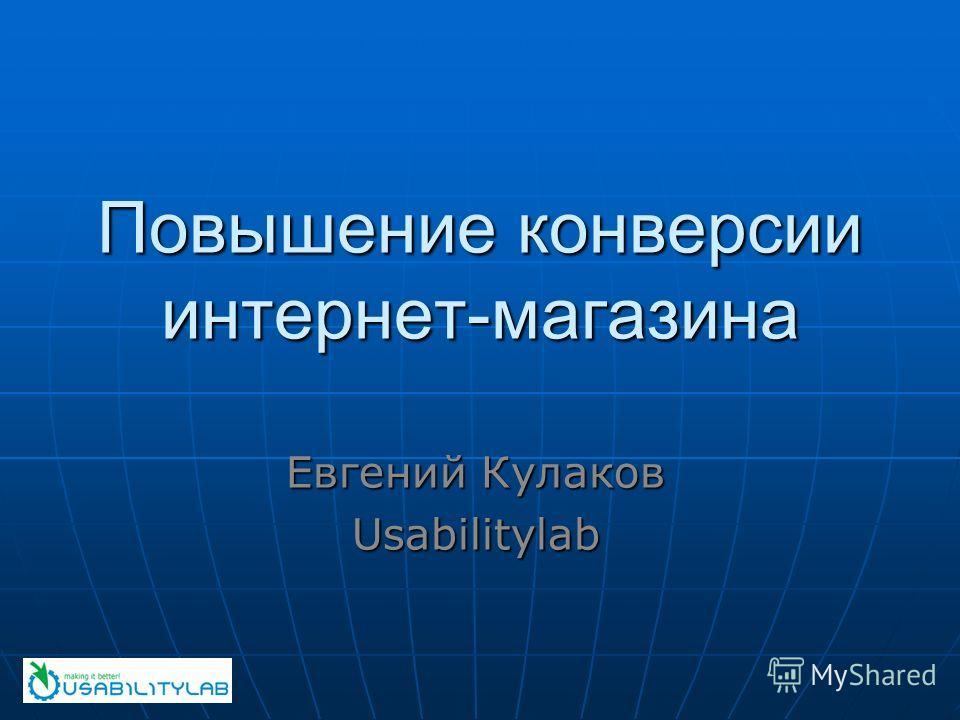 Повышение конверсии интернет-магазина Евгений Кулаков Usabilitylab