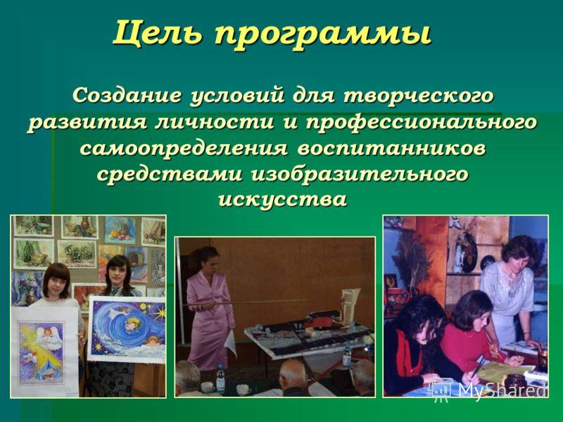 Цель программы Создание условий для творческого развития личности и профессионального самоопределения воспитанников средствами изобразительного искусства