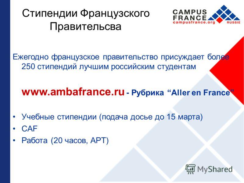 Стипендии Французского Правительсва Ежегодно французское правительство присуждает более 250 стипендий лучшим российским студентам www.ambafrance.ru - Рубрика Aller en France Учебные стипендии (подача досье до 15 марта) CAF Работа (20 часов, APT)